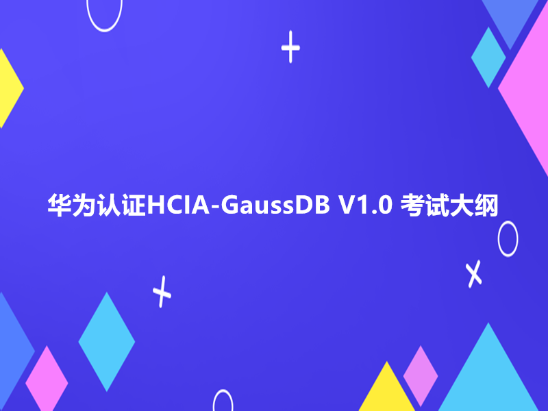 华为认证HCIA-GaussDB V1.0 考试大纲|费用|知识点